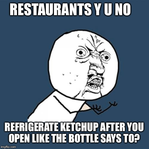 Y U No Meme | RESTAURANTS Y U NO REFRIGERATE KETCHUP AFTER YOU OPEN LIKE THE BOTTLE SAYS TO? | image tagged in memes,y u no | made w/ Imgflip meme maker