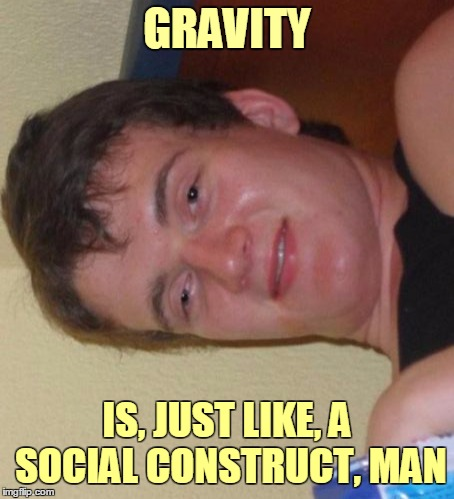 He's so wise, he can speak sidewise | GRAVITY IS, JUST LIKE, A SOCIAL CONSTRUCT, MAN | image tagged in memes,10 guy,gravity,flip | made w/ Imgflip meme maker
