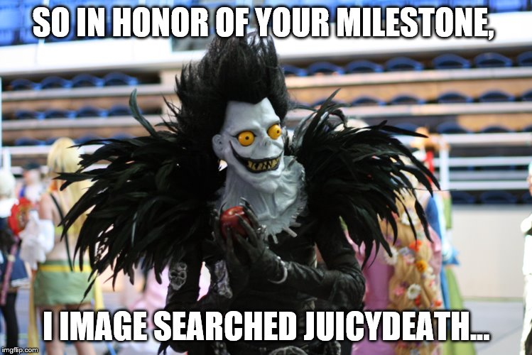 SO IN HONOR OF YOUR MILESTONE, I IMAGE SEARCHED JUICYDEATH... | made w/ Imgflip meme maker