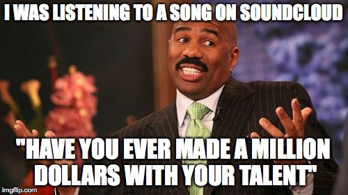 "Steve Harvey Meme | I WAS LISTENING TO A SONG ON SOUNDCLOUD ""HAVE YOU EVER MADE A MILLION DOLLARS WITH YOUR TALENT"" 