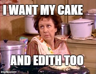 I WANT MY CAKE AND EDITH TOO | made w/ Imgflip meme maker