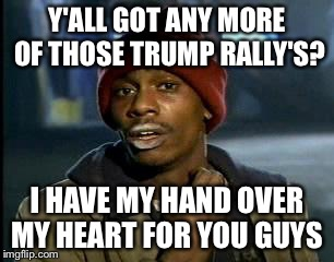 Y'all Got Any More Of That Meme | Y'ALL GOT ANY MORE OF THOSE TRUMP RALLY'S? I HAVE MY HAND OVER MY HEART FOR YOU GUYS | image tagged in memes,yall got any more of | made w/ Imgflip meme maker