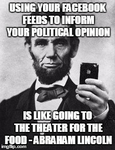 Lincoln political opinions | USING YOUR FACEBOOK FEEDS TO INFORM YOUR POLITICAL OPINION IS LIKE GOING TO THE THEATER FOR THE FOOD - ABRAHAM LINCOLN | image tagged in lincoln selfie | made w/ Imgflip meme maker