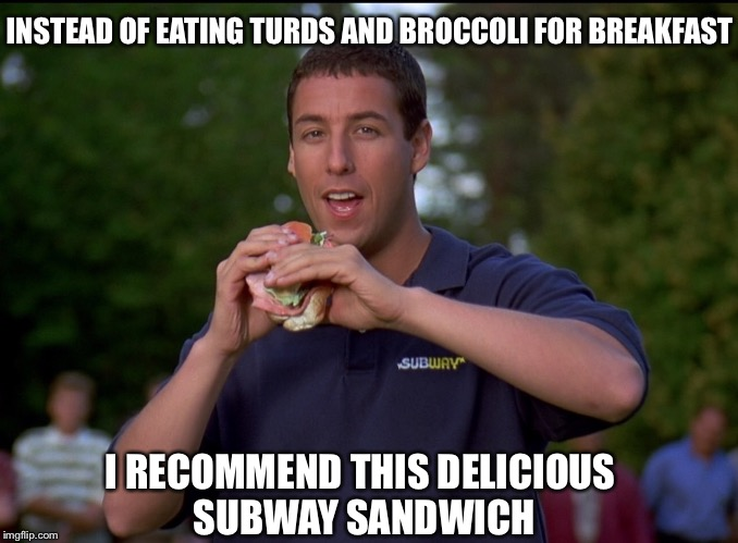 INSTEAD OF EATING TURDS AND BROCCOLI FOR BREAKFAST I RECOMMEND THIS DELICIOUS SUBWAY SANDWICH | made w/ Imgflip meme maker