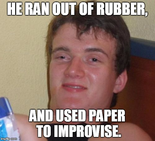 10 Guy Meme | HE RAN OUT OF RUBBER, AND USED PAPER TO IMPROVISE. | image tagged in memes,10 guy | made w/ Imgflip meme maker