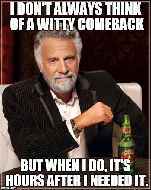 My brain is a douche. | I DON'T ALWAYS THINK OF A WITTY COMEBACK BUT WHEN I DO, IT'S HOURS AFTER I NEEDED IT. | image tagged in memes,the most interesting man in the world,funny memes,funny,comeback | made w/ Imgflip meme maker