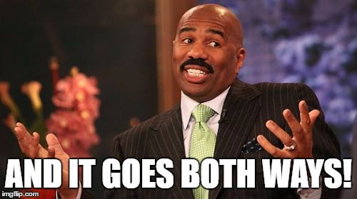 Steve Harvey Meme | AND IT GOES BOTH WAYS! | image tagged in memes,steve harvey | made w/ Imgflip meme maker