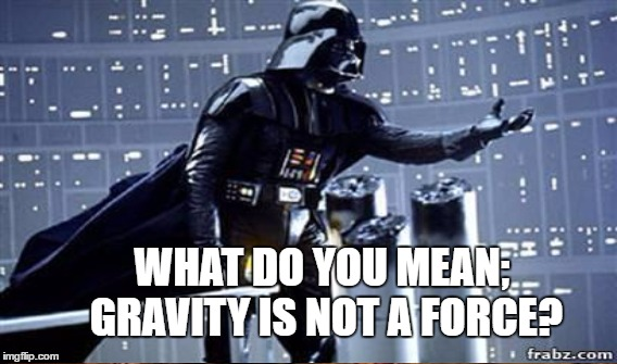WHAT DO YOU MEAN; GRAVITY IS NOT A FORCE? | made w/ Imgflip meme maker
