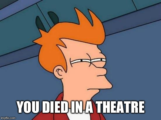 Futurama Fry Meme | YOU DIED IN A THEATRE | image tagged in memes,futurama fry | made w/ Imgflip meme maker