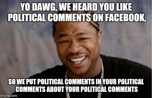 Yo Dawg Heard You Meme | YO DAWG, WE HEARD YOU LIKE POLITICAL COMMENTS ON FACEBOOK, SO WE PUT POLITICAL COMMENTS IN YOUR POLITICAL COMMENTS ABOUT YOUR POLITICAL COMM | image tagged in memes,yo dawg heard you | made w/ Imgflip meme maker