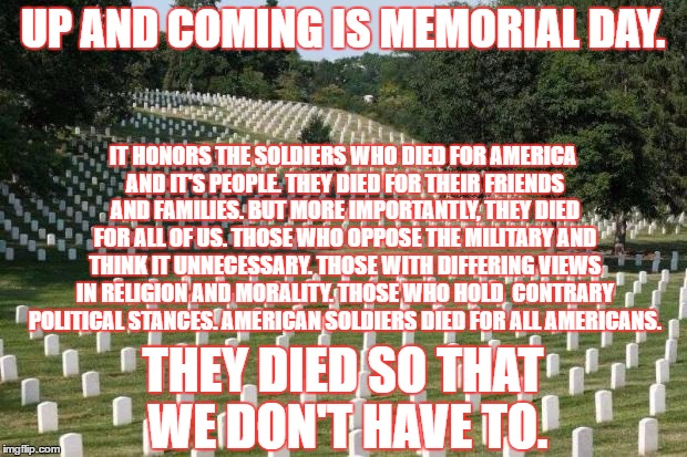 God bless America!!! | UP AND COMING IS MEMORIAL DAY. IT HONORS THE SOLDIERS WHO DIED FOR AMERICA AND IT'S PEOPLE. THEY DIED FOR THEIR FRIENDS AND FAMILIES. BUT MO | image tagged in fallen soldiers,memorial day,america | made w/ Imgflip meme maker