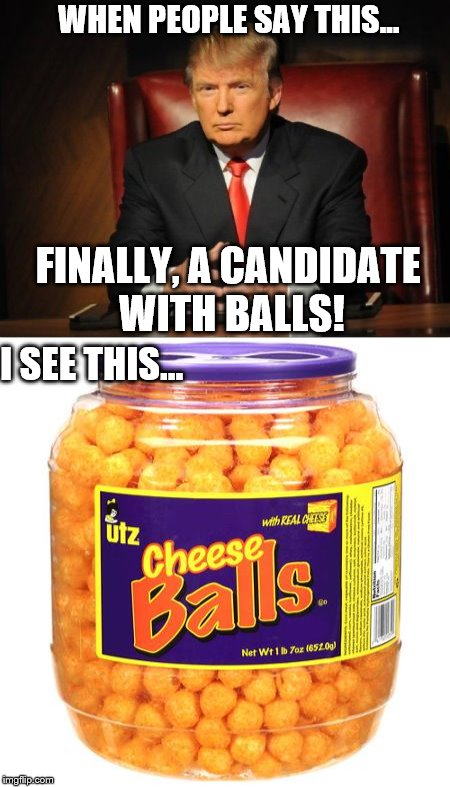 Trump has Balls! | WHEN PEOPLE SAY THIS... FINALLY, A CANDIDATE WITH BALLS! I SEE THIS... | image tagged in trump,balls,anti trump meme | made w/ Imgflip meme maker