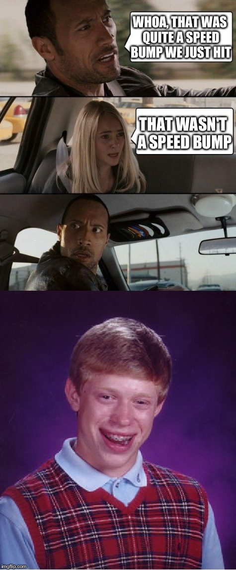 Bad Luck Speed Bump | WHOA, THAT WAS QUITE A SPEED BUMP WE JUST HIT THAT WASN'T A SPEED BUMP | image tagged in bad luck brian,the rock driving,memes,funny | made w/ Imgflip meme maker
