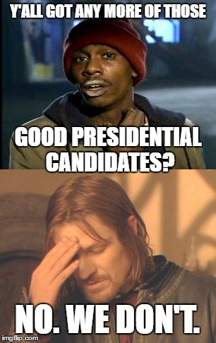 Y'ALL GOT ANY MORE OF THOSE GOOD PRESIDENTIAL CANDIDATES? NO. WE DON'T. | image tagged in politics,political,political meme,y'all got any more of them,frustrated boromir | made w/ Imgflip meme maker