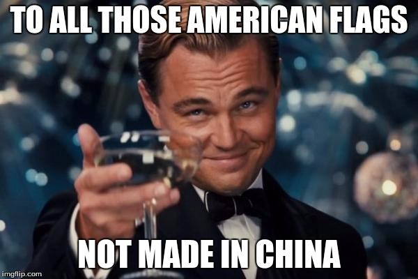 Leonardo Dicaprio Cheers Meme | TO ALL THOSE AMERICAN FLAGS NOT MADE IN CHINA | image tagged in memes,leonardo dicaprio cheers | made w/ Imgflip meme maker