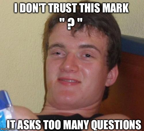 "10 Guy Meme | "" ? "" IT ASKS TOO MANY QUESTIONS I DON'T TRUST THIS MARK 