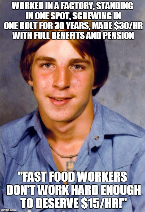 "Old Economy Steve | WORKED IN A FACTORY, STANDING IN ONE SPOT, SCREWING IN ONE BOLT FOR 30 YEARS, MADE $30/HR WITH FULL BENEFITS AND PENSION ""FAST FOOD WORKERS  
