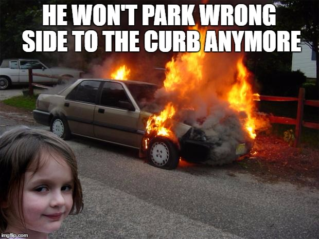 disaster girl car |  HE WON'T PARK WRONG SIDE TO THE CURB ANYMORE | image tagged in disaster girl car | made w/ Imgflip meme maker