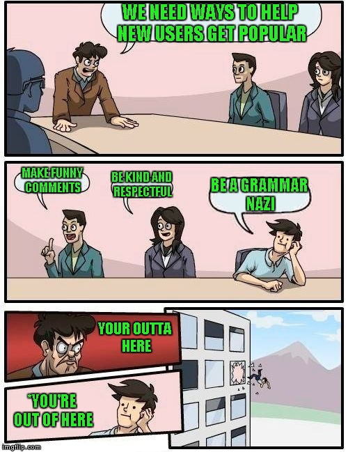 Boardroom Meeting Suggestion Meme | WE NEED WAYS TO HELP NEW USERS GET POPULAR MAKE FUNNY COMMENTS BE KIND AND RESPECTFUL BE A GRAMMAR NAZI YOUR OUTTA HERE *YOU'RE OUT OF HERE | image tagged in memes,boardroom meeting suggestion | made w/ Imgflip meme maker