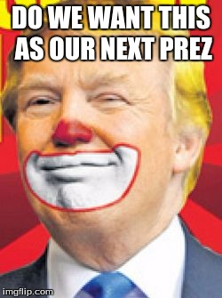 Donald Trump the Clown |  DO WE WANT THIS AS OUR NEXT PREZ | image tagged in donald trump the clown | made w/ Imgflip meme maker