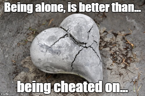 Better alone than with a man whore | Being alone, is better than... being cheated on... | image tagged in men cheating,crying,male whores,broken heart,heartbreak | made w/ Imgflip meme maker
