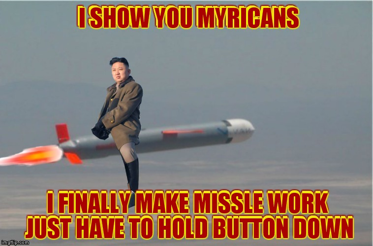 Kim jong un's wild ride | I SHOW YOU MYRICANS I FINALLY MAKE MISSLE WORK JUST HAVE TO HOLD BUTTON DOWN | image tagged in kim jong un,mistake | made w/ Imgflip meme maker