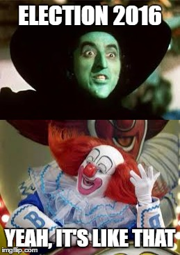 ELECTION 2016 YEAH, IT'S LIKE THAT | image tagged in politics,clown,wicked witch | made w/ Imgflip meme maker