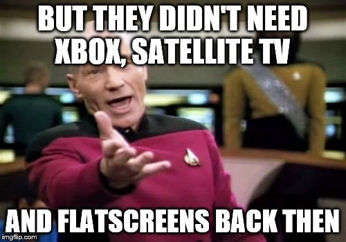Picard Wtf Meme | BUT THEY DIDN'T NEED XBOX, SATELLITE TV AND FLATSCREENS BACK THEN | image tagged in memes,picard wtf | made w/ Imgflip meme maker