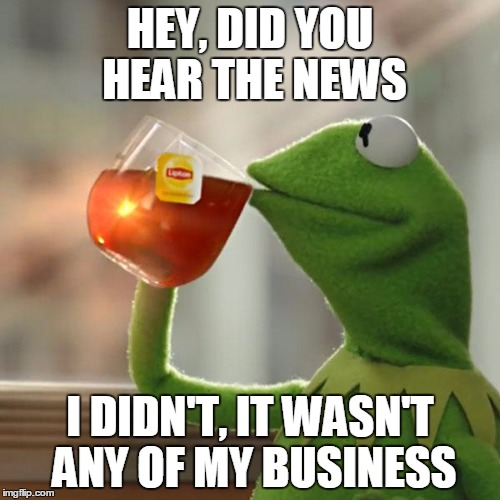 Kermit and the News | HEY, DID YOU HEAR THE NEWS I DIDN'T, IT WASN'T ANY OF MY BUSINESS | image tagged in memes,but thats none of my business,kermit the frog,somewhat funny,forgetfulness | made w/ Imgflip meme maker