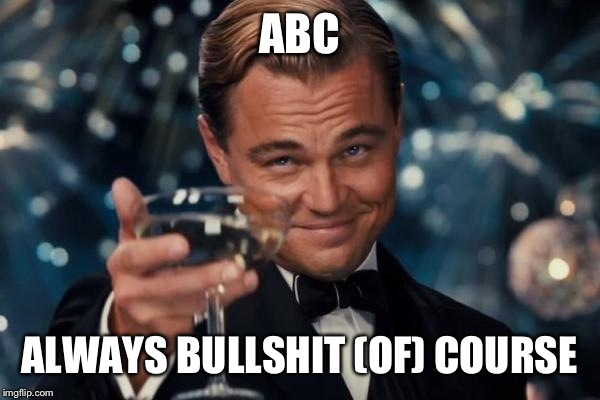 Leonardo Dicaprio Cheers Meme | ABC ALWAYS BULLSHIT (OF) COURSE | image tagged in memes,leonardo dicaprio cheers | made w/ Imgflip meme maker