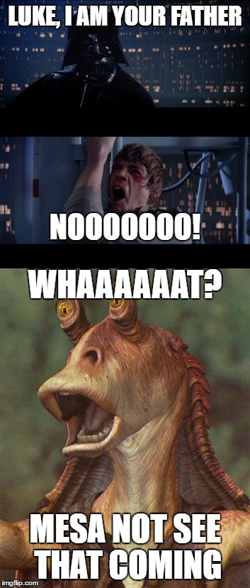 LUKE, I AM YOUR FATHER MESA NOT SEE THAT COMING NOOOOOOO! WHAAAAAAT? | image tagged in jar jar binks,star wars no | made w/ Imgflip meme maker
