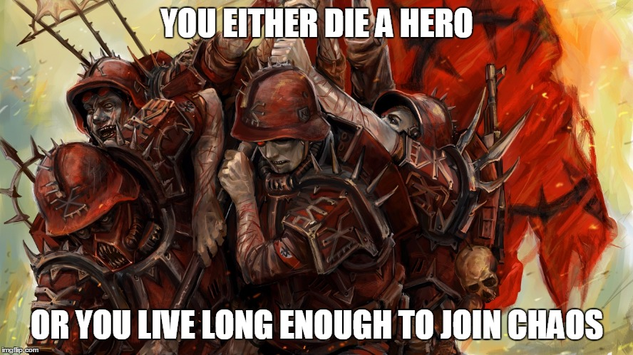 For chaos | YOU EITHER DIE A HERO OR YOU LIVE LONG ENOUGH TO JOIN CHAOS | image tagged in warhammer40k | made w/ Imgflip meme maker