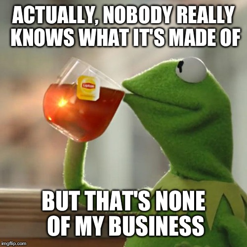 But Thats None Of My Business Meme | ACTUALLY, NOBODY REALLY KNOWS WHAT IT'S MADE OF BUT THAT'S NONE OF MY BUSINESS | image tagged in memes,but thats none of my business,kermit the frog | made w/ Imgflip meme maker