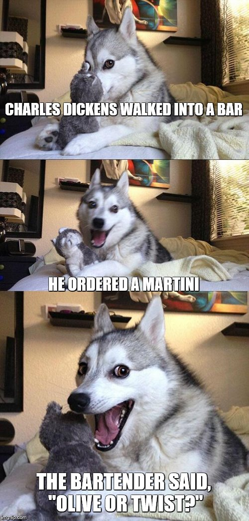 "Bad Pun Dog Meme | CHARLES DICKENS WALKED INTO A BAR HE ORDERED A MARTINI THE BARTENDER SAID, ""OLIVE OR TWIST?"" 