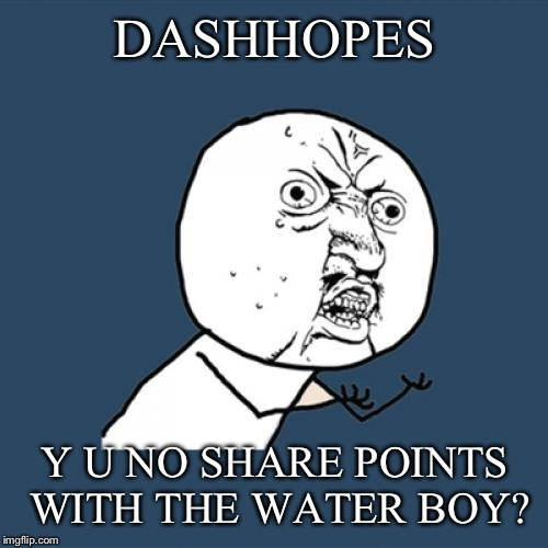 Y U No Meme | DASHHOPES Y U NO SHARE POINTS WITH THE WATER BOY? | image tagged in memes,y u no | made w/ Imgflip meme maker