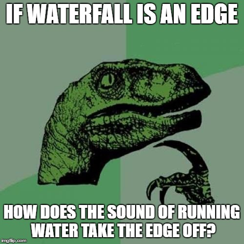 Philosoraptor Meme | IF WATERFALL IS AN EDGE HOW DOES THE SOUND OF RUNNING WATER TAKE THE EDGE OFF? | image tagged in memes,philosoraptor | made w/ Imgflip meme maker
