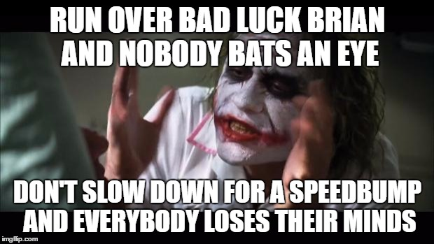 And everybody loses their minds Meme | RUN OVER BAD LUCK BRIAN AND NOBODY BATS AN EYE DON'T SLOW DOWN FOR A SPEEDBUMP AND EVERYBODY LOSES THEIR MINDS | image tagged in memes,and everybody loses their minds | made w/ Imgflip meme maker