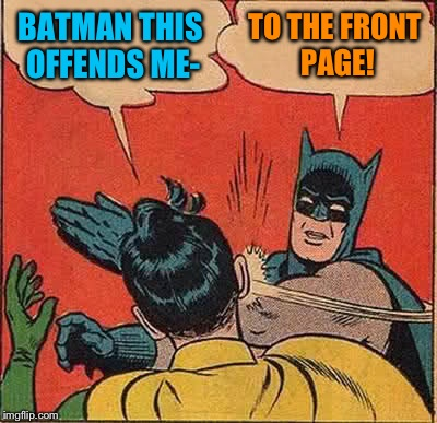 Batman Slapping Robin Meme | BATMAN THIS OFFENDS ME- TO THE FRONT PAGE! | image tagged in memes,batman slapping robin | made w/ Imgflip meme maker