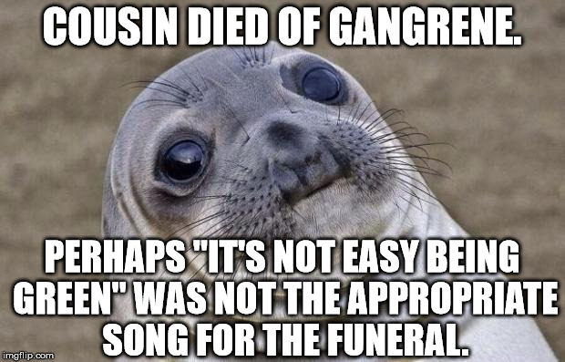 "Awkward Moment Sealion Meme | COUSIN DIED OF GANGRENE. PERHAPS ""IT'S NOT EASY BEING GREEN"" WAS NOT THE APPROPRIATE SONG FOR THE FUNERAL. 