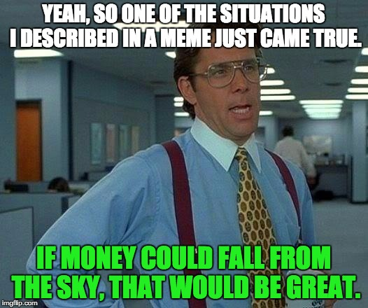 That Would Be Great Meme | YEAH, SO ONE OF THE SITUATIONS I DESCRIBED IN A MEME JUST CAME TRUE. IF MONEY COULD FALL FROM THE SKY, THAT WOULD BE GREAT. | image tagged in memes,that would be great | made w/ Imgflip meme maker