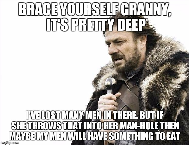 Brace Yourselves X is Coming Meme | BRACE YOURSELF GRANNY, IT'S PRETTY DEEP I'VE LOST MANY MEN IN THERE. BUT IF SHE THROWS THAT INTO HER MAN-HOLE THEN MAYBE MY MEN WILL HAVE SO | image tagged in memes,brace yourselves x is coming | made w/ Imgflip meme maker