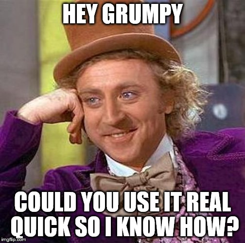 Creepy Condescending Wonka Meme | HEY GRUMPY COULD YOU USE IT REAL QUICK SO I KNOW HOW? | image tagged in memes,creepy condescending wonka | made w/ Imgflip meme maker