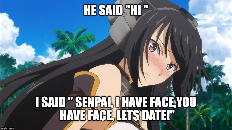 "HE SAID ""HI "" I SAID "" SENPAI, I HAVE FACE,YOU HAVE FACE, LETS DATE!"" 