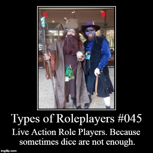 Types of Roleplayers 045 | Types of Roleplayers #045 | Live Action Role Players. Because sometimes dice are not enough. | image tagged in funny,demotivationals,types of frps,memes | made w/ Imgflip demotivational maker