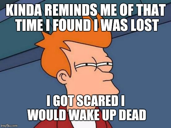 KINDA REMINDS ME OF THAT TIME I FOUND I WAS LOST I GOT SCARED I WOULD WAKE UP DEAD | image tagged in memes,futurama fry | made w/ Imgflip meme maker