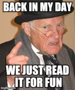 Back In My Day Meme | BACK IN MY DAY WE JUST READ IT FOR FUN | image tagged in memes,back in my day | made w/ Imgflip meme maker