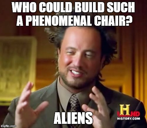 Ancient Aliens Meme | WHO COULD BUILD SUCH A PHENOMENAL CHAIR? ALIENS | image tagged in memes,ancient aliens | made w/ Imgflip meme maker