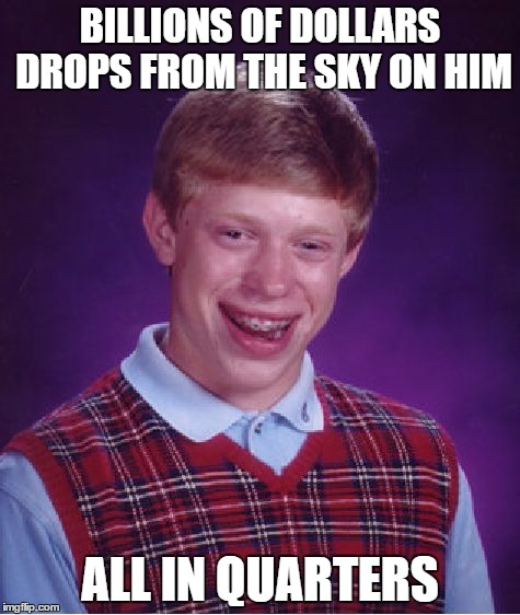 Bad Luck Brian Meme | BILLIONS OF DOLLARS DROPS FROM THE SKY ON HIM ALL IN QUARTERS | image tagged in memes,bad luck brian | made w/ Imgflip meme maker