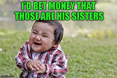 Evil Toddler Meme | I'D BET MONEY THAT THOSE ARE HIS SISTERS | image tagged in memes,evil toddler | made w/ Imgflip meme maker