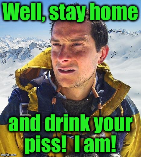 Well, stay home and drink your piss!  I am! | made w/ Imgflip meme maker